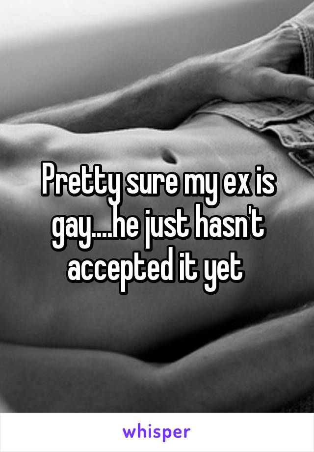 Pretty sure my ex is gay....he just hasn't accepted it yet