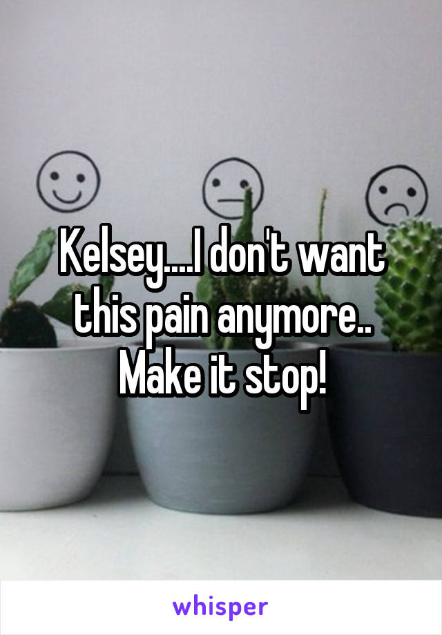 Kelsey....I don't want this pain anymore.. Make it stop!