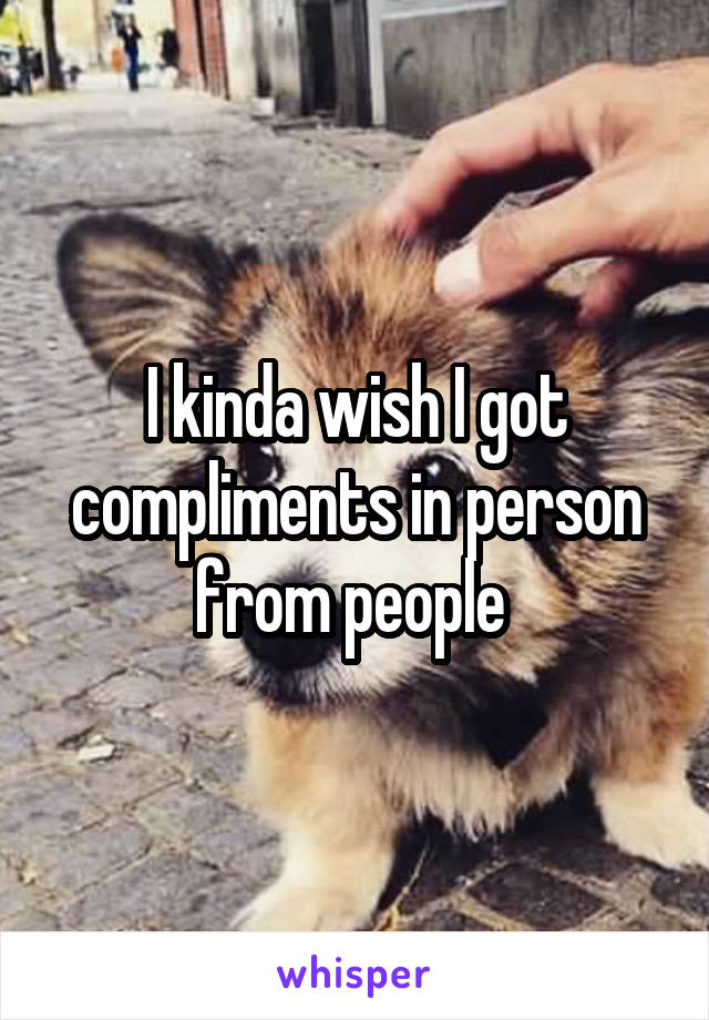 I kinda wish I got compliments in person from people