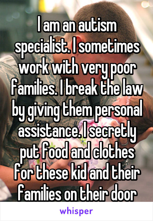I am an autism specialist. I sometimes work with very poor families. I break the law by giving them personal assistance. I secretly put food and clothes for these kid and their families on their door