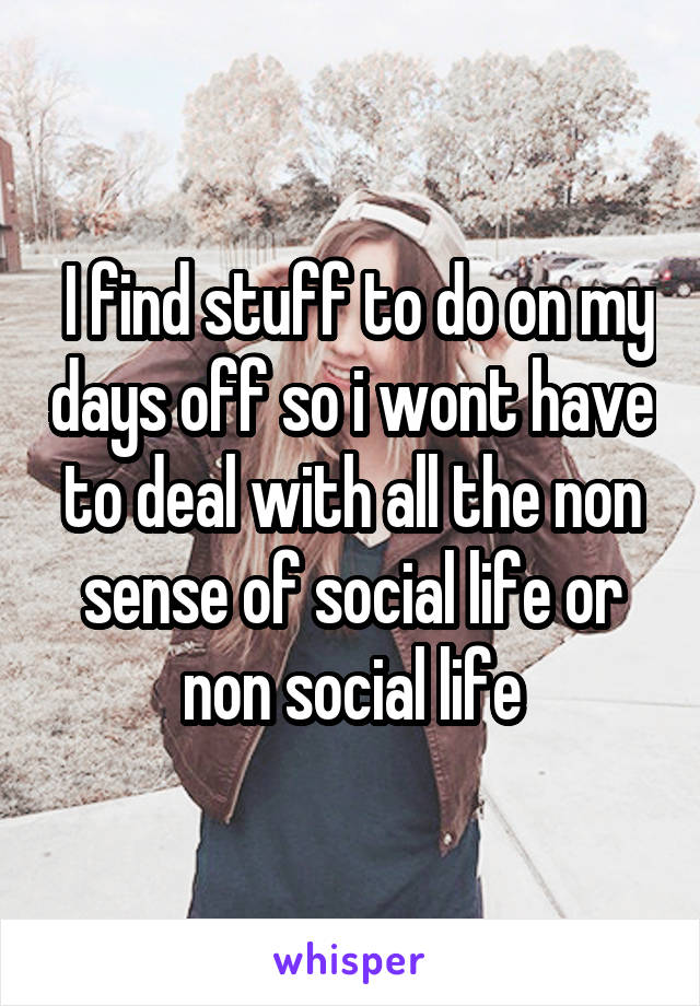 I find stuff to do on my days off so i wont have to deal with all the non sense of social life or non social life