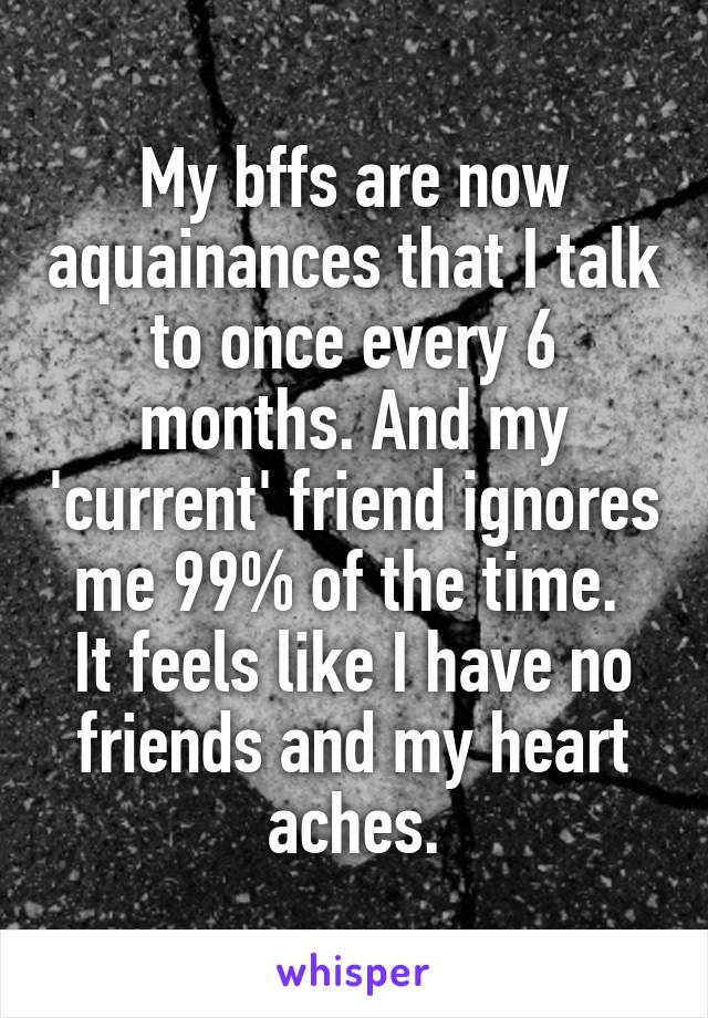 My bffs are now aquainances that I talk to once every 6 months. And my 'current' friend ignores me 99% of the time.  It feels like I have no friends and my heart aches.