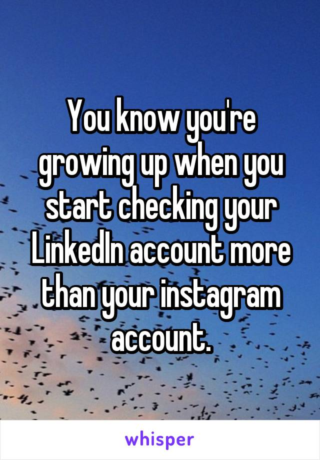 You know you're growing up when you start checking your LinkedIn account more than your instagram account.
