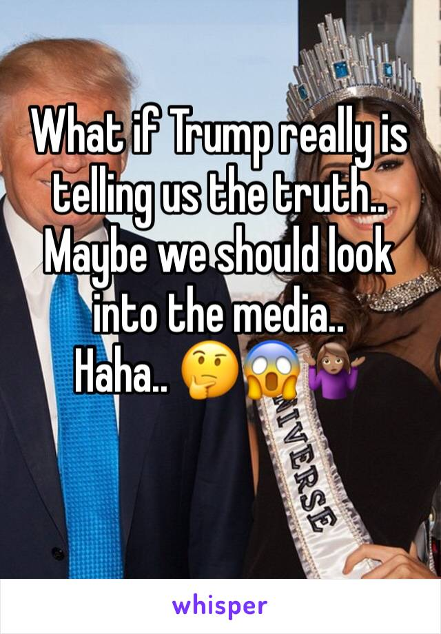 What if Trump really is telling us the truth.. Maybe we should look into the media..  Haha.. 🤔😱🤷🏽♀️