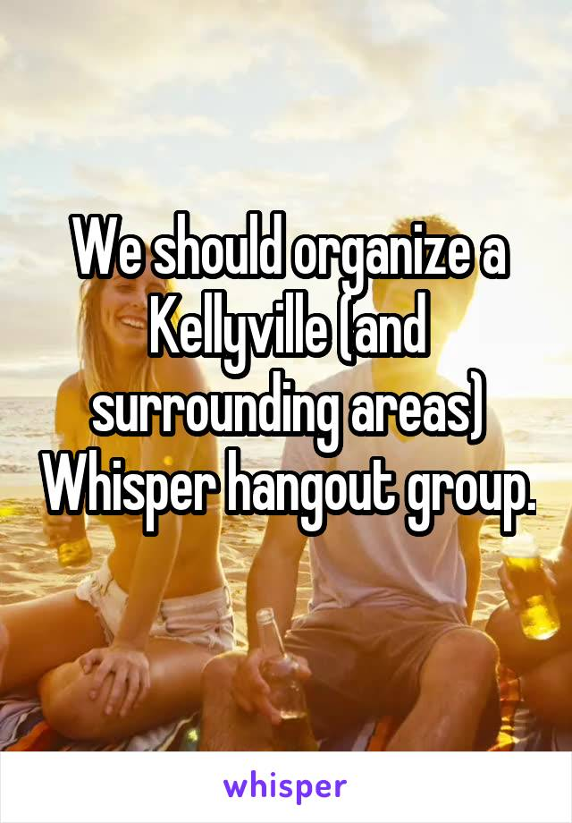 We should organize a Kellyville (and surrounding areas) Whisper hangout group.