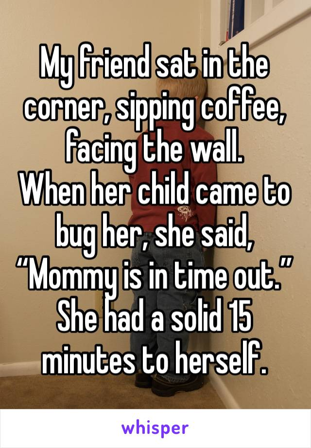 """My friend sat in the corner, sipping coffee, facing the wall. When her child came to bug her, she said, """"Mommy is in time out."""" She had a solid 15 minutes to herself."""
