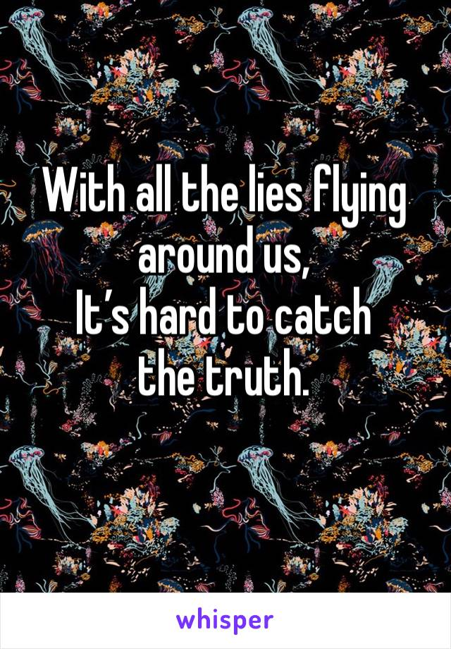 With all the lies flying around us,  It's hard to catch the truth.