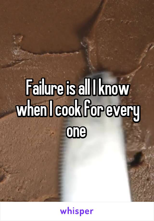 Failure is all I know when I cook for every one