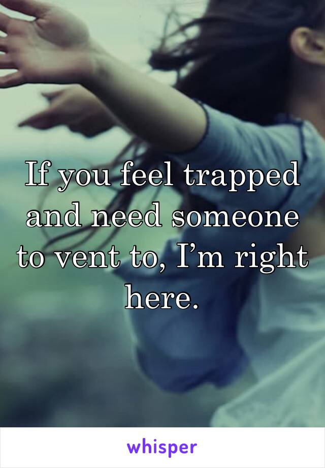 If you feel trapped and need someone to vent to, I'm right here.