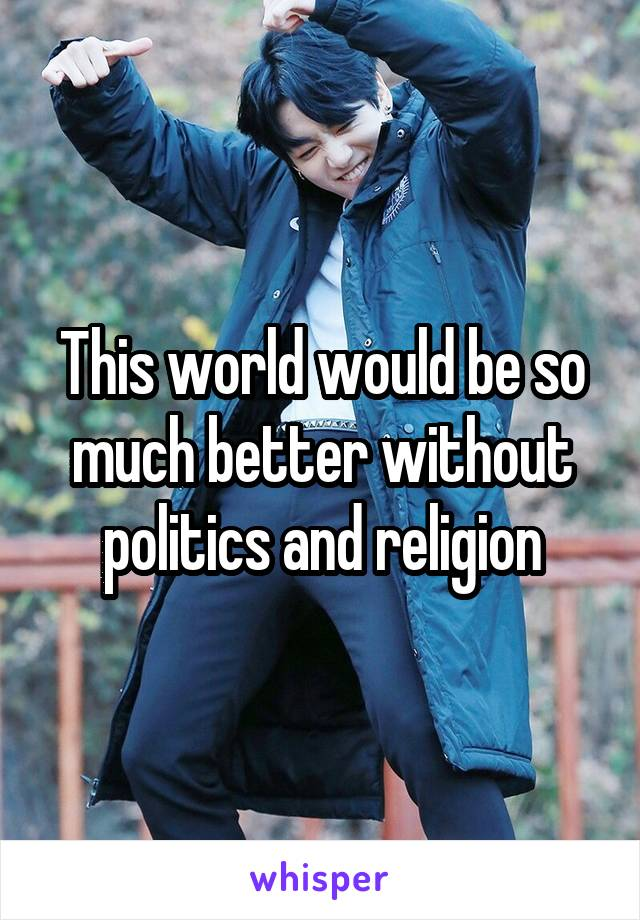 This world would be so much better without politics and religion