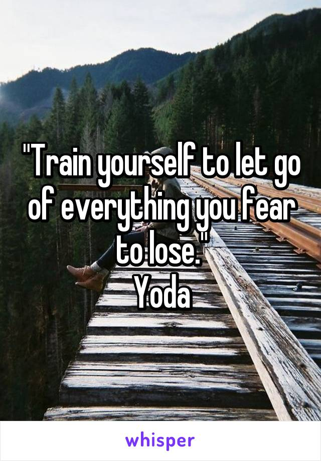 """Train yourself to let go of everything you fear to lose."" Yoda"