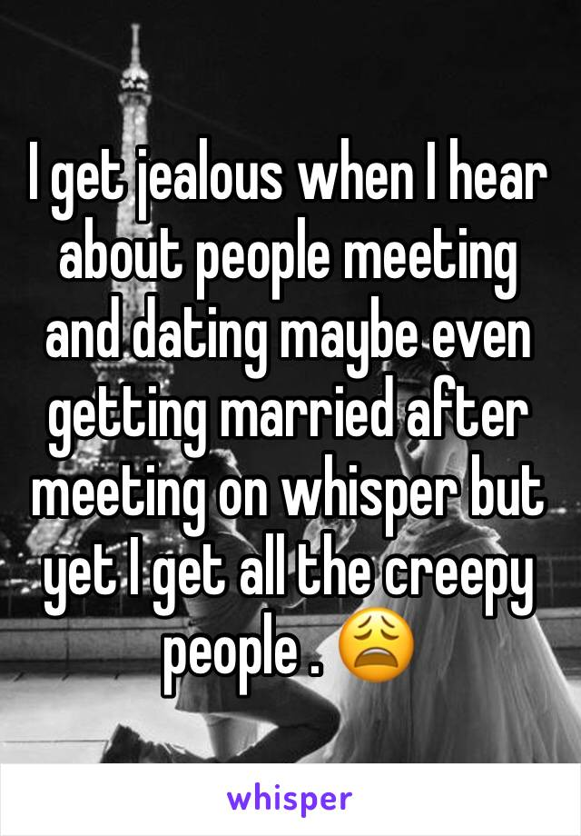 I get jealous when I hear about people meeting and dating maybe even getting married after meeting on whisper but yet I get all the creepy people . 😩