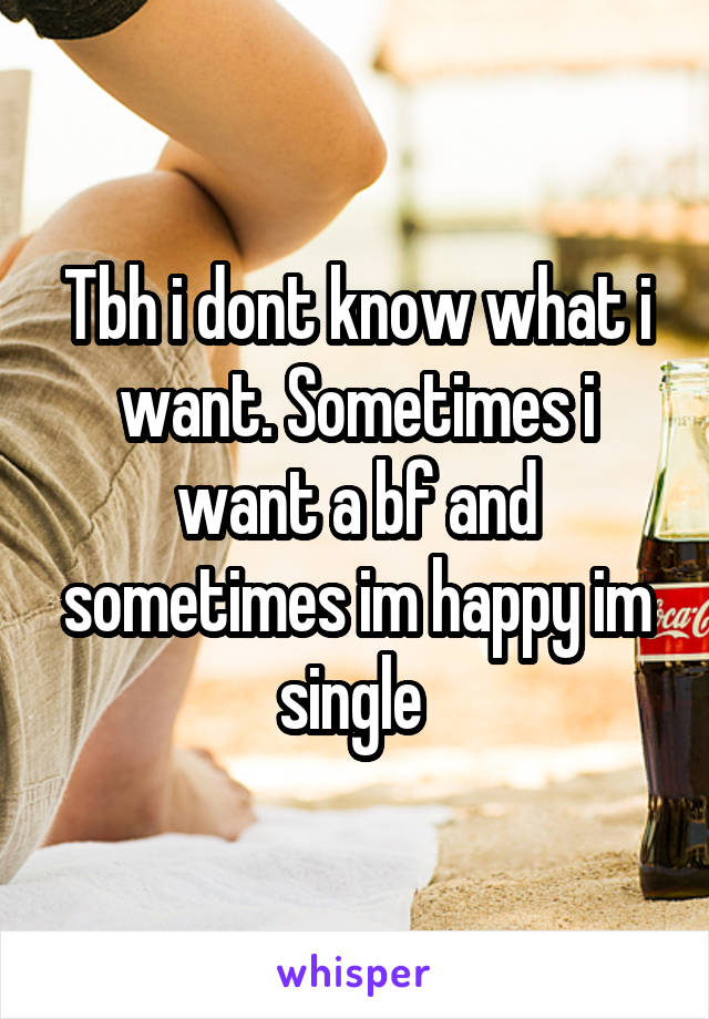 Tbh i dont know what i want. Sometimes i want a bf and sometimes im happy im single
