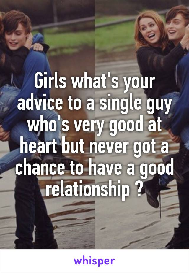 Girls what's your advice to a single guy who's very good at heart but never got a chance to have a good relationship ?