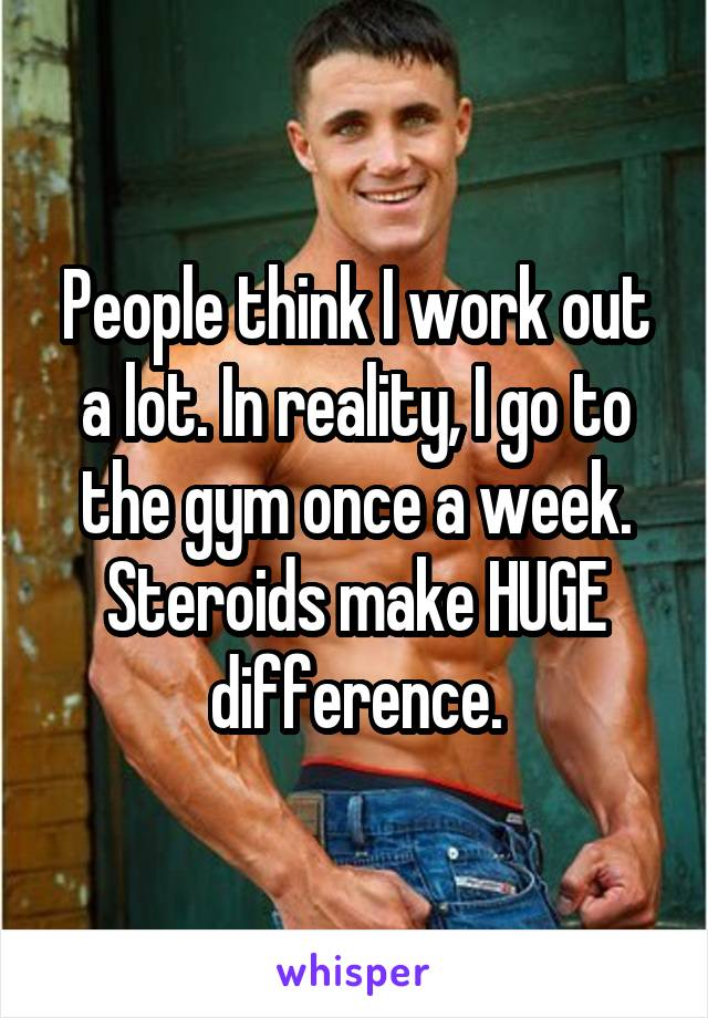 People think I work out a lot. In reality, I go to the gym once a week. Steroids make HUGE difference.