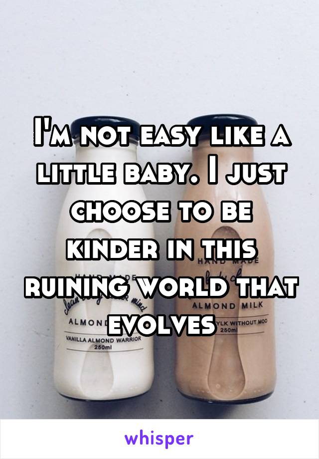 I'm not easy like a little baby. I just choose to be kinder in this ruining world that evolves