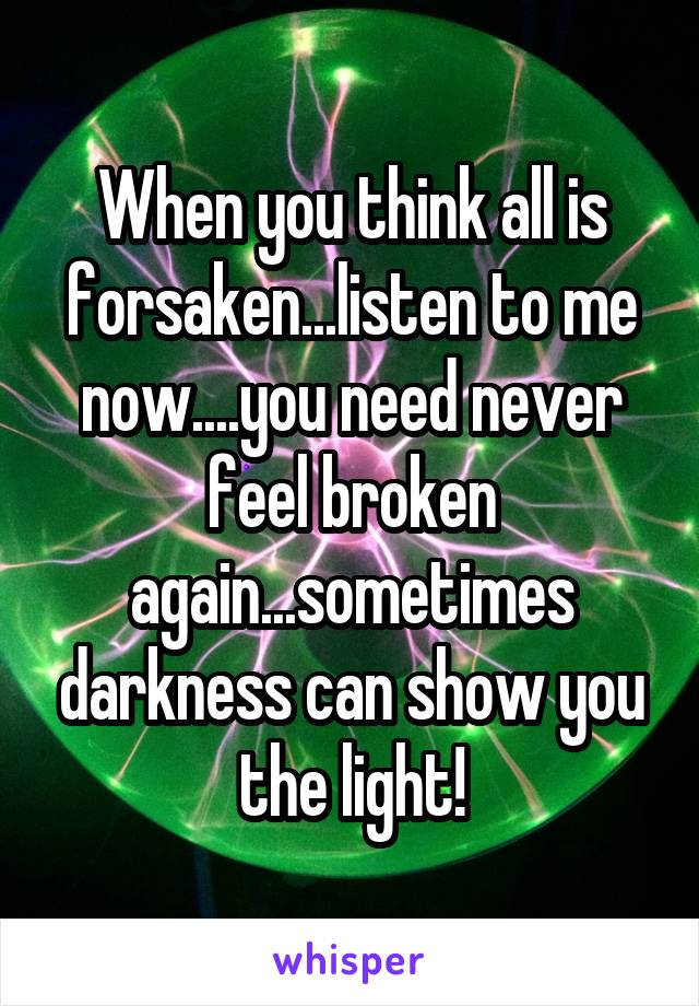 When you think all is forsaken...listen to me now....you need never feel broken again...sometimes darkness can show you the light!