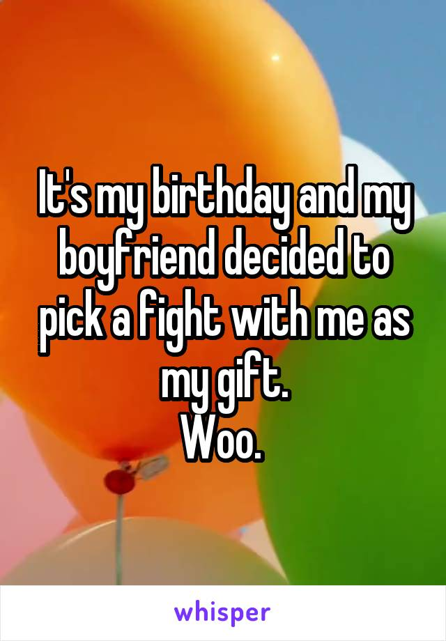 It's my birthday and my boyfriend decided to pick a fight with me as my gift. Woo.