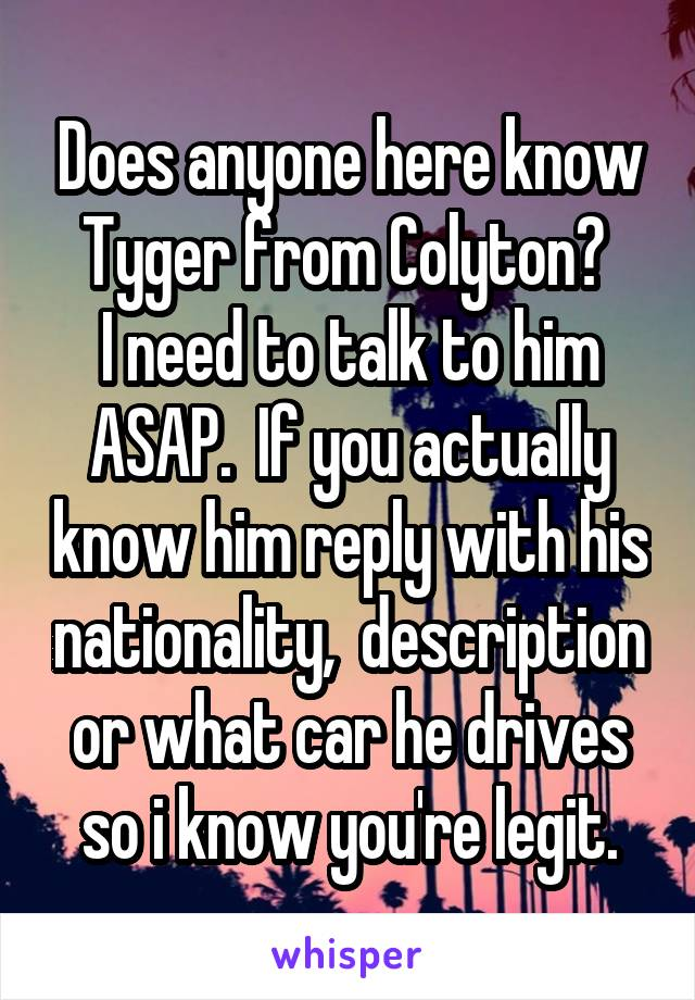 Does anyone here know Tyger from Colyton?  I need to talk to him ASAP.  If you actually know him reply with his nationality,  description or what car he drives so i know you're legit.