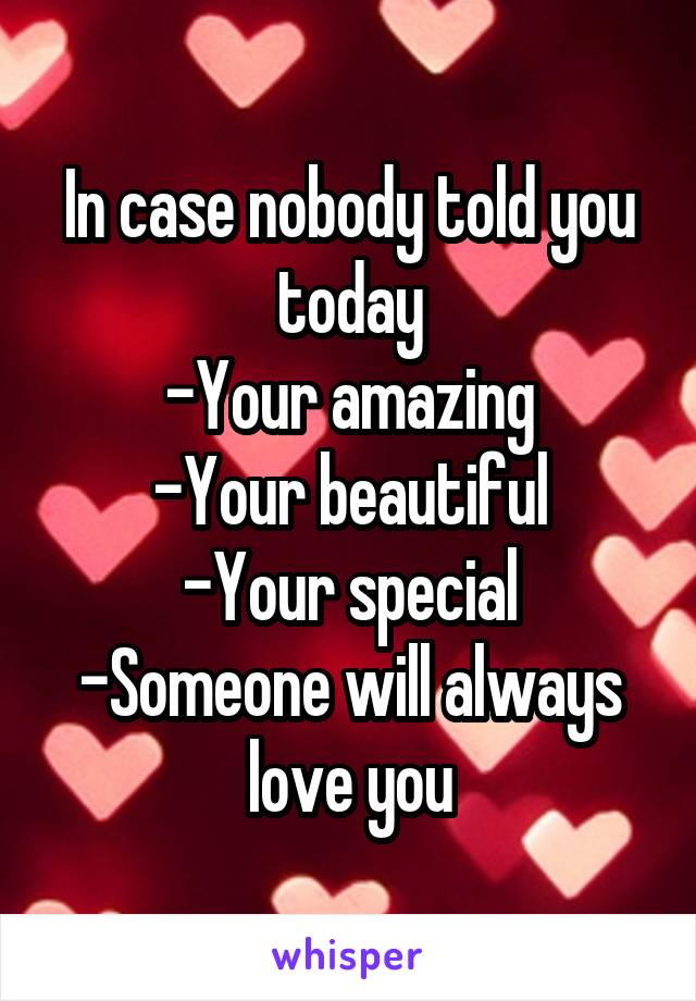 In case nobody told you today -Your amazing -Your beautiful -Your special -Someone will always love you