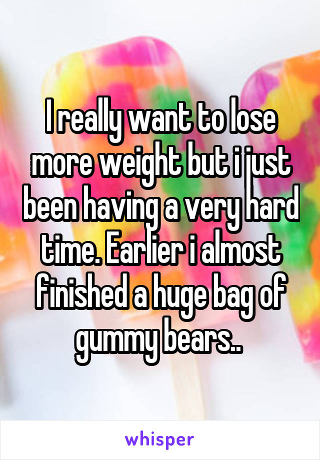 I really want to lose more weight but i just been having a very hard time. Earlier i almost finished a huge bag of gummy bears..
