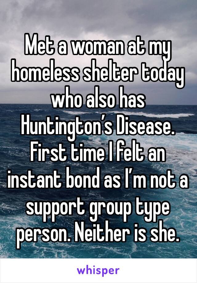 Met a woman at my homeless shelter today who also has Huntington's Disease. First time I felt an instant bond as I'm not a support group type person. Neither is she.