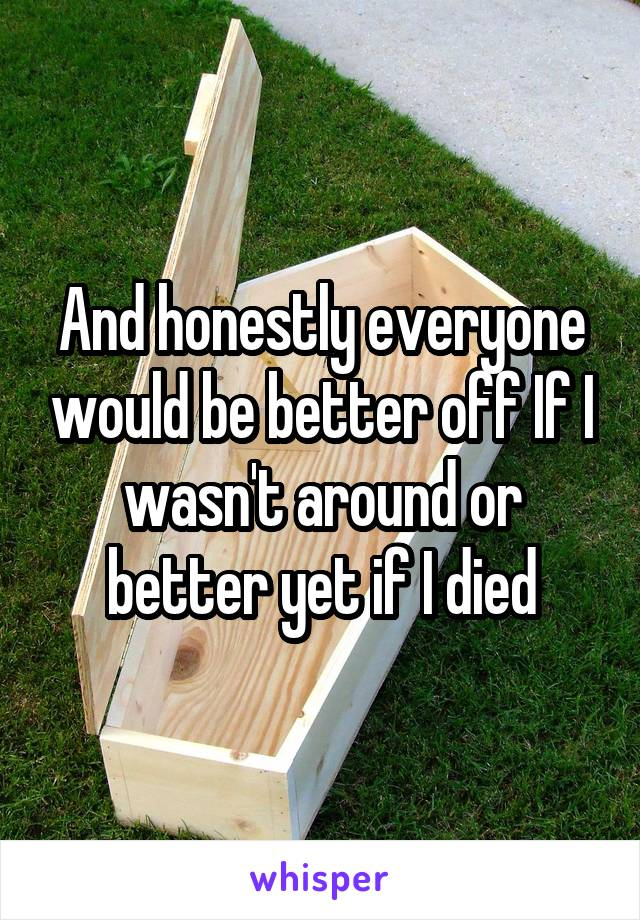 And honestly everyone would be better off If I wasn't around or better yet if I died