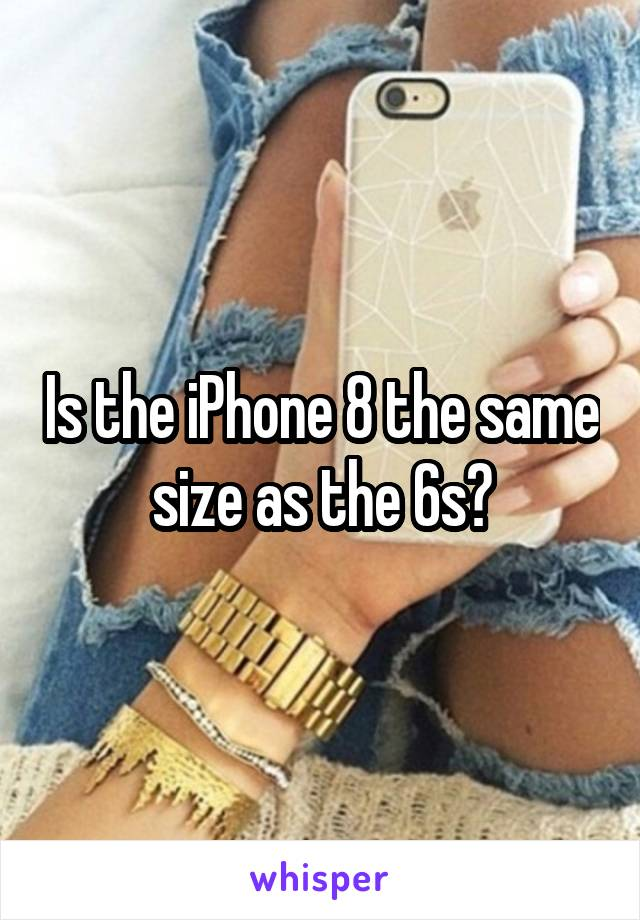 Is the iPhone 8 the same size as the 6s?