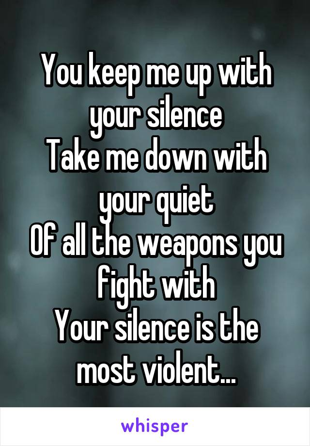 You keep me up with your silence Take me down with your quiet Of all the weapons you fight with Your silence is the most violent...