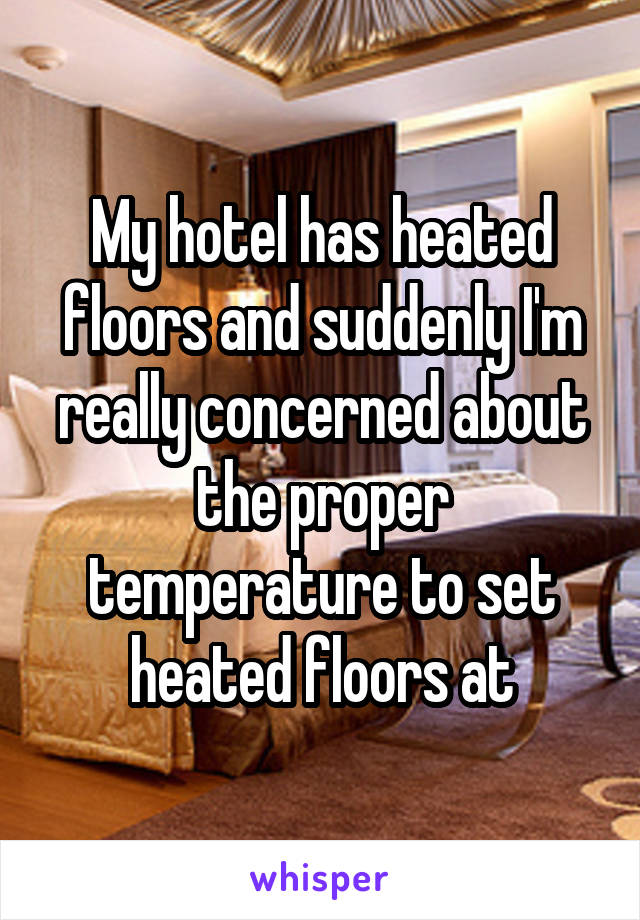 My hotel has heated floors and suddenly I'm really concerned about the proper temperature to set heated floors at