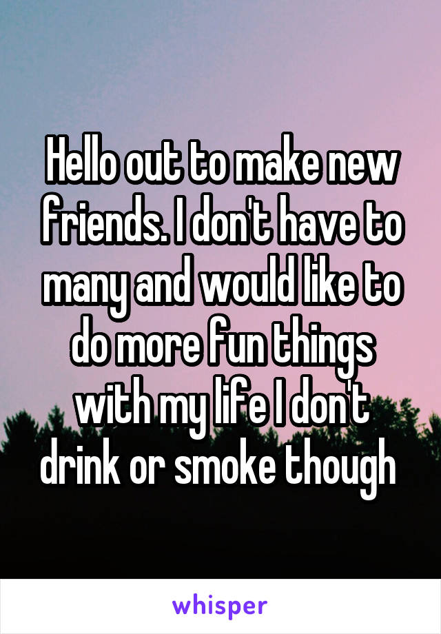 Hello out to make new friends. I don't have to many and would like to do more fun things with my life I don't drink or smoke though
