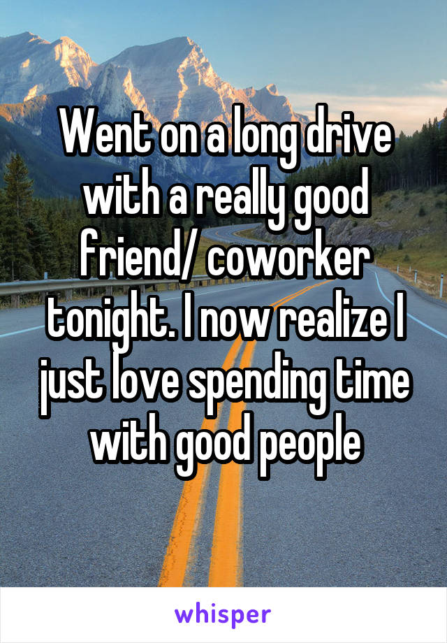 Went on a long drive with a really good friend/ coworker tonight. I now realize I just love spending time with good people