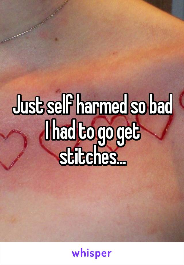Just self harmed so bad I had to go get stitches...