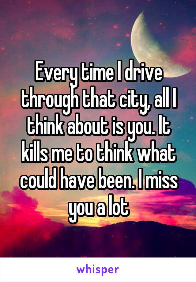 Every time I drive through that city, all I think about is you. It kills me to think what could have been. I miss you a lot