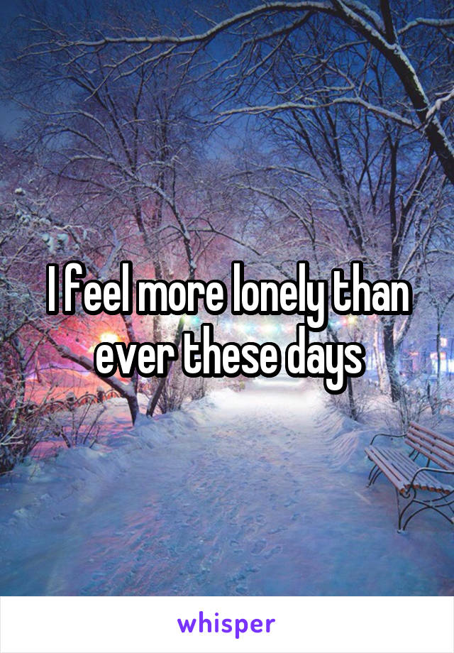 I feel more lonely than ever these days