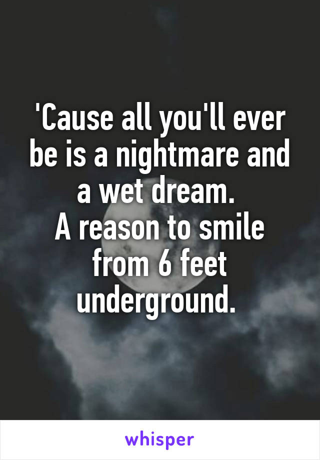 'Cause all you'll ever be is a nightmare and a wet dream.  A reason to smile from 6 feet underground.
