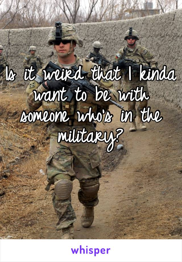 Is it weird that I kinda want to be with someone who's in the military?