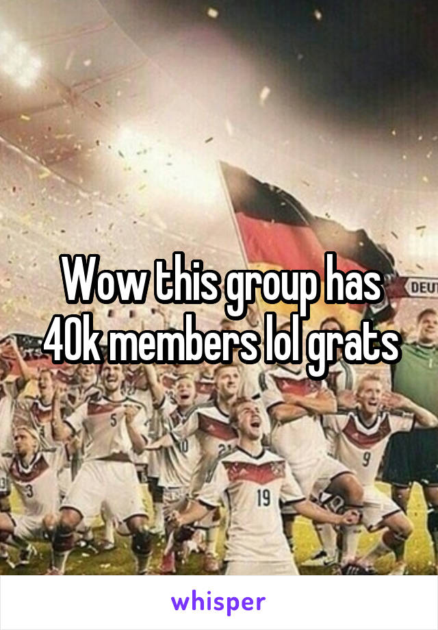 Wow this group has 40k members lol grats