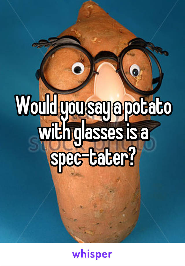 Would you say a potato with glasses is a spec-tater?