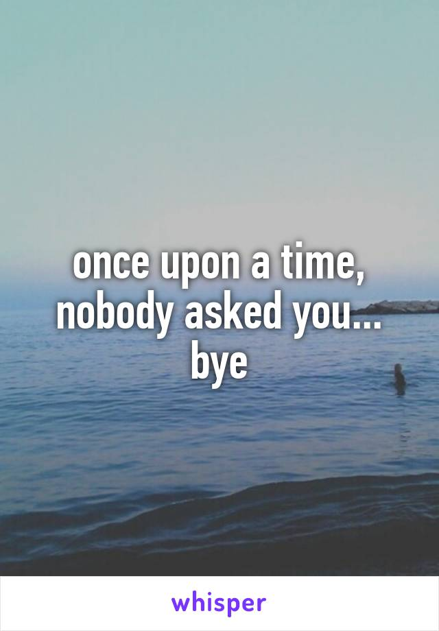 once upon a time, nobody asked you... bye