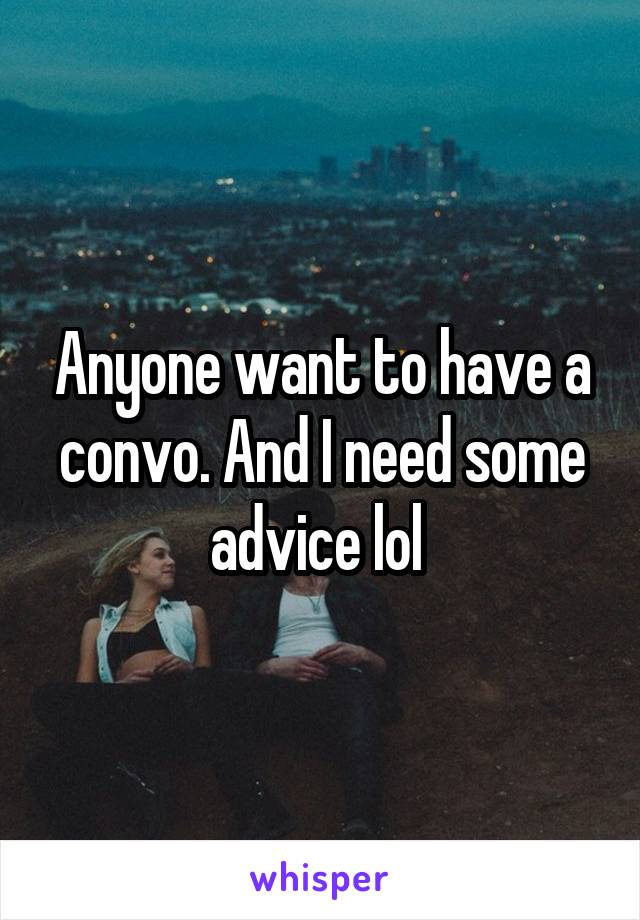 Anyone want to have a convo. And I need some advice lol