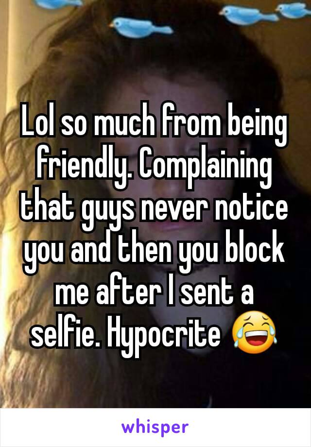 Lol so much from being friendly. Complaining that guys never notice you and then you block me after I sent a selfie. Hypocrite 😂