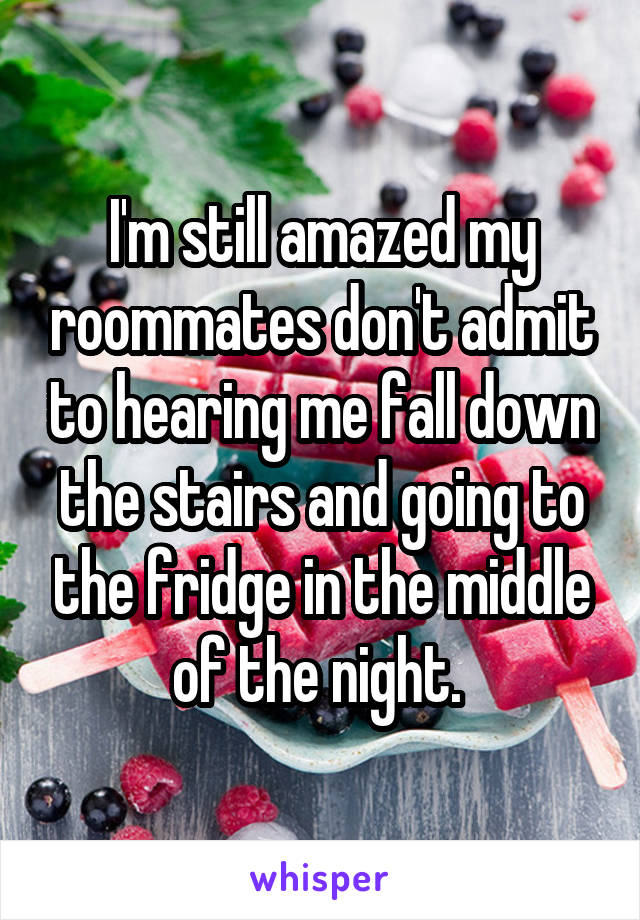 I'm still amazed my roommates don't admit to hearing me fall down the stairs and going to the fridge in the middle of the night.