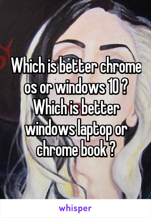 Which is better chrome os or windows 10 ? Which is better windows laptop or chrome book ?