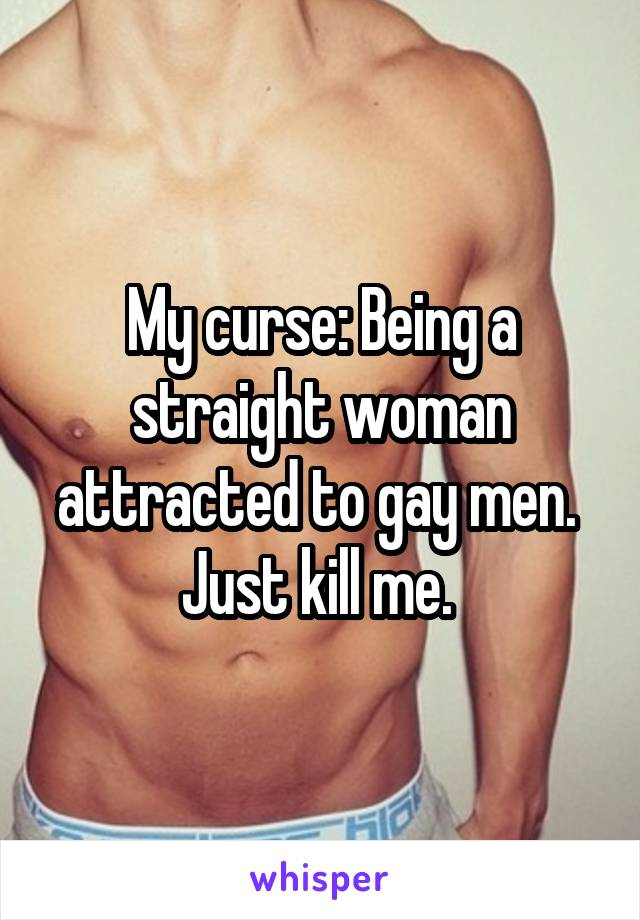My curse: Being a straight woman attracted to gay men.  Just kill me.