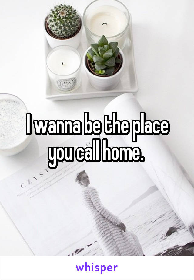 I wanna be the place you call home.