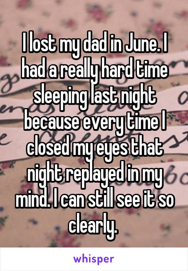 I lost my dad in June. I had a really hard time sleeping last night because every time I closed my eyes that night replayed in my mind. I can still see it so clearly.