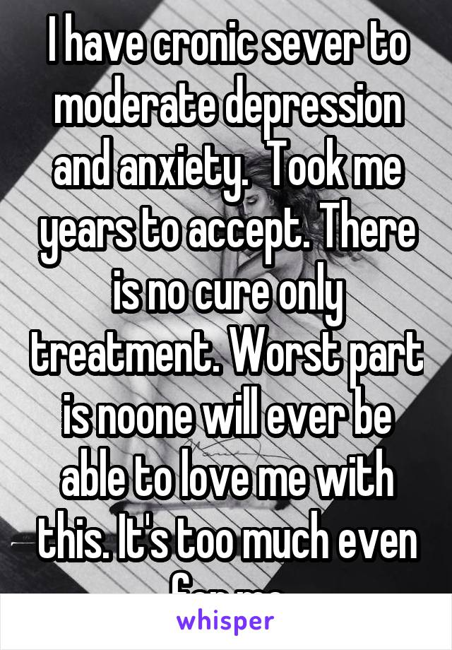 I have cronic sever to moderate depression and anxiety.  Took me years to accept. There is no cure only treatment. Worst part is noone will ever be able to love me with this. It's too much even for me