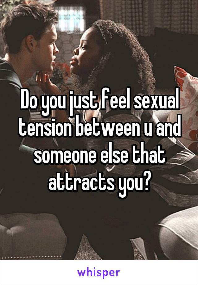 Do you just feel sexual tension between u and someone else that attracts you?
