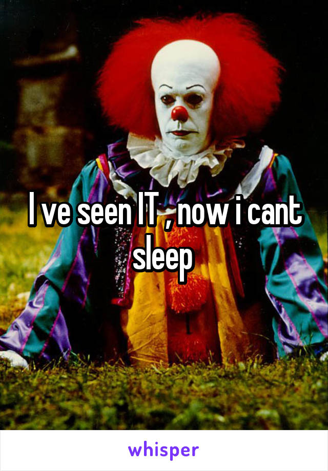 I ve seen IT , now i cant sleep